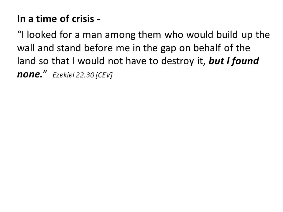 In a time of crisis - I looked for a man among them who would build up the wall and stand before me in the gap on behalf of the land so that I would not have to destroy it, but I found none. Ezekiel 22.30 [CEV]